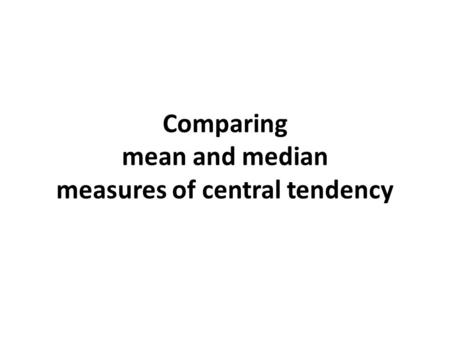 Comparing mean and median measures of central tendency.