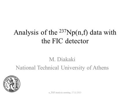 Analysis of the 237 Np(n,f) data with the FIC detector M. Diakaki National Technical University of Athens n_TOF Analysis meeting, 27/11/2013.
