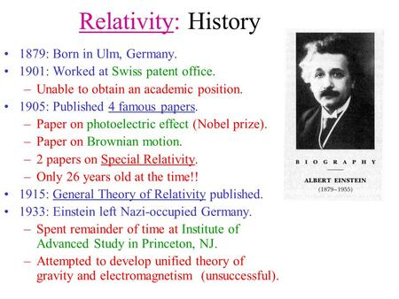 Relativity: History 1879: Born in Ulm, Germany. 1901: Worked at Swiss patent office. –Unable to obtain an academic position. 1905: Published 4 famous.