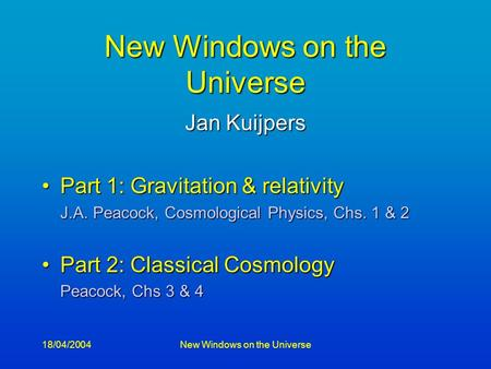 18/04/2004New Windows on the Universe Jan Kuijpers Part 1: Gravitation & relativityPart 1: Gravitation & relativity J.A. Peacock, Cosmological Physics,