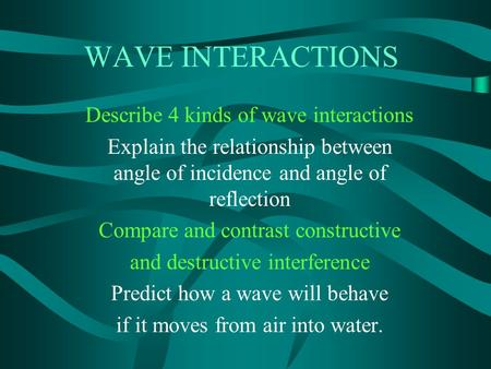 WAVE INTERACTIONS Describe 4 kinds of wave interactions Explain the relationship between angle of incidence and angle of reflection Compare and contrast.
