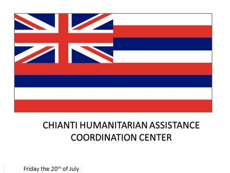 CHIANTI HUMANITARIAN ASSISTANCE COORDINATION CENTER Friday the 20 th of July.