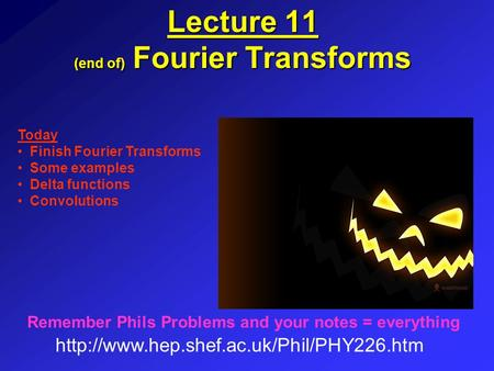 Lecture 11 (end of) Fourier Transforms  Remember Phils Problems and your notes = everything Today Finish Fourier.