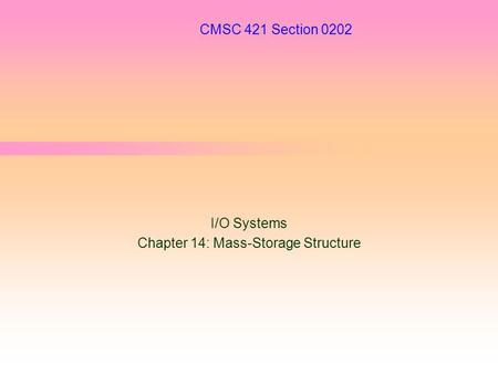 CMSC 421 Section 0202 I/O Systems Chapter 14: Mass-Storage Structure.