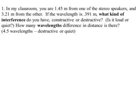 1. In my classroom, you are 1.45 m from one of the stereo speakers, and 3.21 m from the other. If the wavelength is.391 m, what kind of interference do.