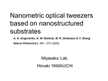 Nanometric optical tweezers based on nanostructured substrates Miyasaka Lab. Hiroaki YAMAUCHI A. N. Grigorenko, N. W. Roberts, M. R. Dickinson & Y. Zhang.