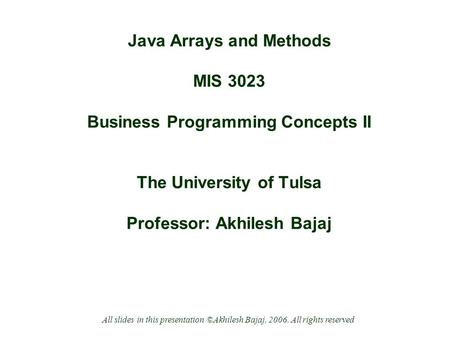 Java Arrays and Methods MIS 3023 Business Programming Concepts II The University of Tulsa Professor: Akhilesh Bajaj All slides in this presentation ©Akhilesh.