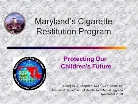 Maryland's Cigarette Restitution Program Georges C. Benjamin, MD FACP, Secretary Maryland Department of Health and Mental Hygiene November 2000 Protecting.