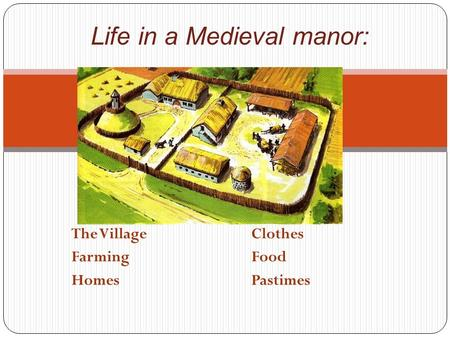 The VillageClothes FarmingFood HomesPastimes Life in a Medieval manor: