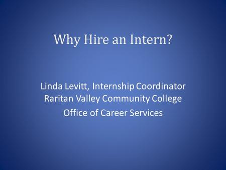 Why Hire an Intern? Linda Levitt, Internship Coordinator Raritan Valley Community College Office of Career Services.