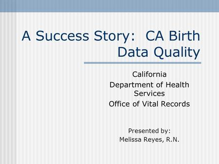A Success Story: CA Birth Data Quality California Department of Health Services Office of Vital Records Presented by: Melissa Reyes, R.N.