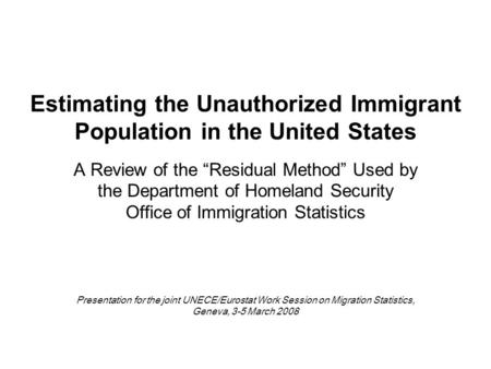 "Estimating the Unauthorized Immigrant Population in the United States A Review of the ""Residual Method"" Used by the Department of Homeland Security Office."