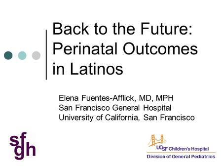 Back to the Future: Perinatal Outcomes in Latinos Elena Fuentes-Afflick, MD, MPH San Francisco General Hospital University of California, San Francisco.