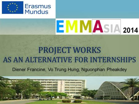 PROJECT WORKS AS AN ALTERNATIVE FOR INTERNSHIPS Diener Francine, Vo Trung Hung, Nguonphan Pheakdey.