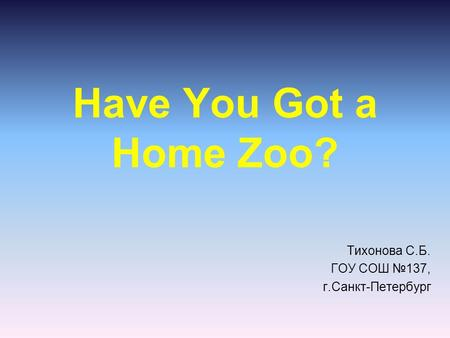 Have You Got a Home Zoo? Тихонова С.Б. ГОУ СОШ №137, г.Санкт-Петербург.