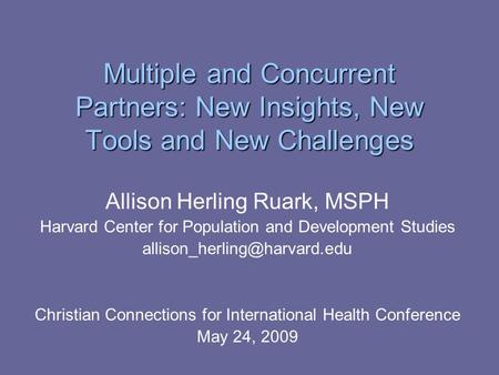 Multiple and Concurrent Partners: New Insights, New Tools and New Challenges Allison Herling Ruark, MSPH Harvard Center for Population and Development.