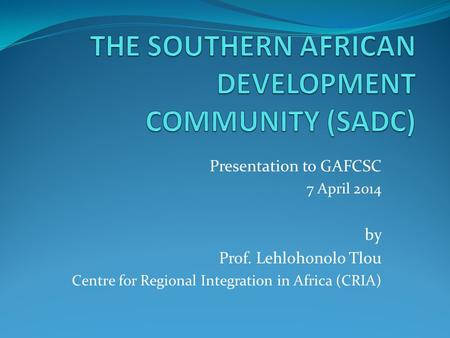 Presentation to GAFCSC 7 April 2014 by Prof. Lehlohonolo Tlou Centre for Regional Integration in Africa (CRIA)