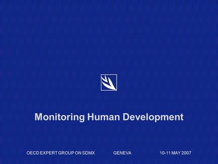 Monitoring Human Development OECD EXPERT GROUP ON SDMX GENEVA 10-11 MAY 2007.