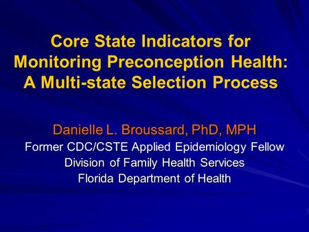 Core State Indicators for Monitoring Preconception Health: A Multi-state Selection Process Danielle L. Broussard, PhD, MPH Former CDC/CSTE Applied Epidemiology.