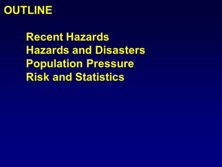 OUTLINE Recent Hazards Hazards and Disasters Population Pressure Risk and Statistics.