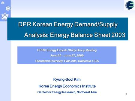 1 DPR Korean Energy Demand/Supply Analysis: Energy Balance Sheet 2003 1 DPRK Energy Experts Study Group Meeting June 26 – June 27, 2006 Standford University,