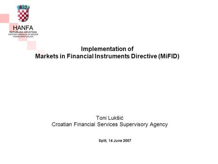 Implementation of Markets in Financial Instruments Directive (MiFID) Toni Lukšić Croatian Financial Services Supervisory Agency Split, 14 June 2007.