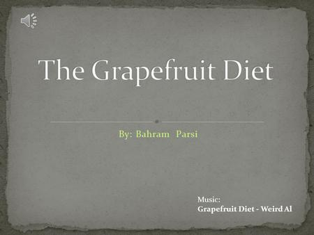 By: Bahram Parsi Music: Grapefruit Diet - Weird Al.