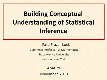 Building Conceptual Understanding of Statistical Inference Patti Frazer Lock Cummings Professor of Mathematics St. Lawrence University Canton, New York.