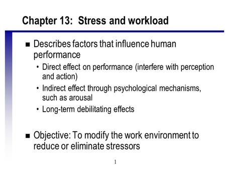 1 Chapter 13: Stress and workload n Describes factors that influence human performance Direct effect on performance (interfere with perception and action)