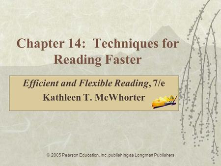 © 2005 Pearson Education, Inc. publishing as Longman Publishers Chapter 14: Techniques for Reading Faster Efficient and Flexible Reading, 7/e Kathleen.