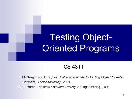 1 Testing Object- Oriented Programs CS 4311 J. McGregor and D. Sykes. A Practical Guide to Testing Object-Oriented Software, Addison-Wesley, 2001. I. Burnstein.