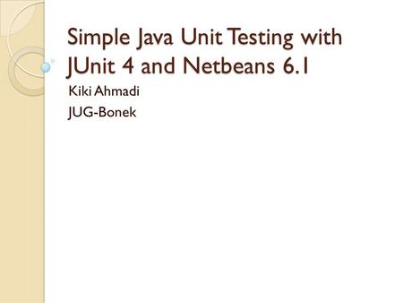 Simple Java Unit Testing with JUnit 4 and Netbeans 6.1 Kiki Ahmadi JUG-Bonek.