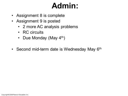 Copyright © 2009 Pearson Education, Inc. Admin: Assignment 8 is complete Assignment 9 is posted 2 more AC analysis problems RC circuits Due Monday (May.