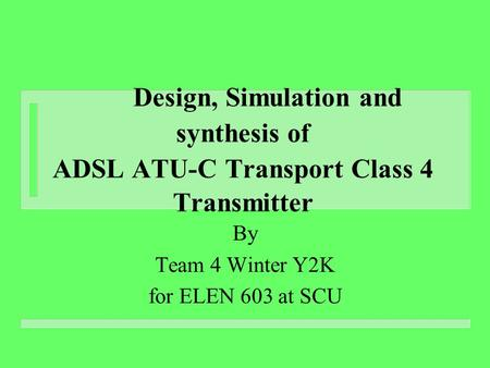 Design, Simulation and synthesis of ADSL ATU-C Transport Class 4 Transmitter By Team 4 Winter Y2K for ELEN 603 at SCU.