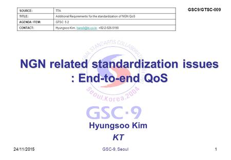 24/11/2015 NGN related standardization issues : End-to-end QoS Hyungsoo Kim KT 1GSC-9, Seoul SOURCE:TTA TITLE:Additional Requirements for the standardization.