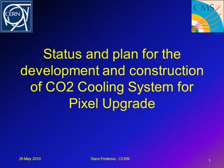 26 May 2010Hans Postema - CERN Status and plan for the development and construction of CO2 Cooling System for Pixel Upgrade 1.