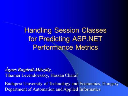 Handling Session Classes for Predicting ASP.NET Performance Metrics Ágnes Bogárdi-Mészöly, Tihamér Levendovszky, Hassan Charaf Budapest University of Technology.