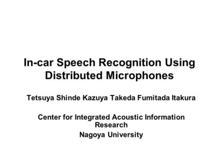 In-car Speech Recognition Using Distributed Microphones Tetsuya Shinde Kazuya Takeda Fumitada Itakura Center for Integrated Acoustic Information Research.