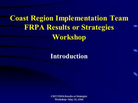 CRIT FRPA Results or Strategies Workshop - May 18, 2006 Coast Region Implementation Team FRPA Results or Strategies Workshop Introduction.