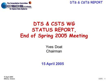 DTS & CSTS REPORT 15 April 2005 Athens, Greece CSTS - 1 DTS & CSTS WG STATUS REPORT, End of Spring 2005 Meeting Yves Doat Chairman 15 April 2005.