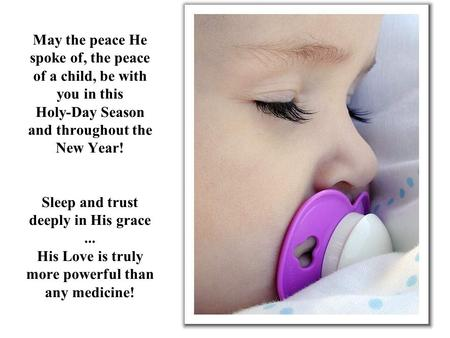 May the peace He spoke of, the peace of a child, be with you in this Holy-Day Season and throughout the New Year! Sleep and trust deeply in His grace...