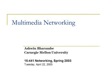 Multimedia Networking Ashwin Bharambe Carnegie Mellon University 15-441 Networking, Spring 2003 Tuesday, April 22, 2003.