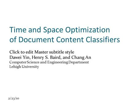 Click to edit Master subtitle style 2/23/10 Time and Space Optimization of Document Content Classifiers Dawei Yin, Henry S. Baird, and Chang An Computer.