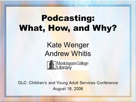 Podcasting: What, How, and Why? Kate Wenger Andrew Whitis OLC: Children's and Young Adult Services Conference August 16, 2006.