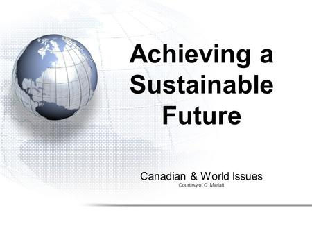 Canadian & World Issues Courtesy of C. Marlatt Achieving a Sustainable Future.