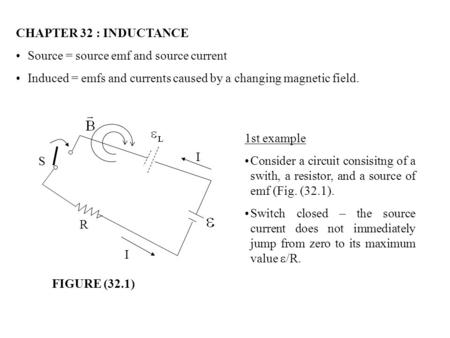 CHAPTER 32 : INDUCTANCE Source = source emf and source current Induced = emfs and currents caused by a changing magnetic field. S R I I 1st example Consider.