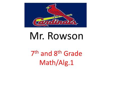 Mr. Rowson 7 th and 8 th Grade Math/Alg.1. Rules and Procedures Follow Directions / Pay Attention / Show Work / Do Your Work / Worry About Your Own Self.