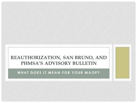 WHAT DOES IT MEAN FOR YOUR MAOP? REAUTHORIZATION, SAN BRUNO, AND PHMSA'S ADVISORY BULLETIN.