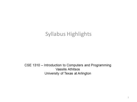 Syllabus Highlights CSE 1310 – Introduction to Computers and Programming Vassilis Athitsos University of Texas at Arlington 1.