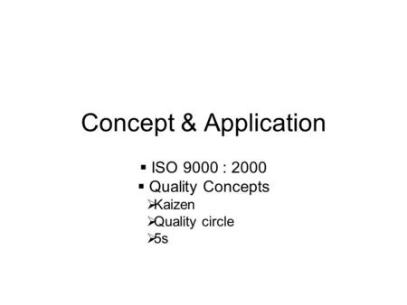 Concept & Application  ISO 9000 : 2000  Quality Concepts  Kaizen  Quality circle  5s.